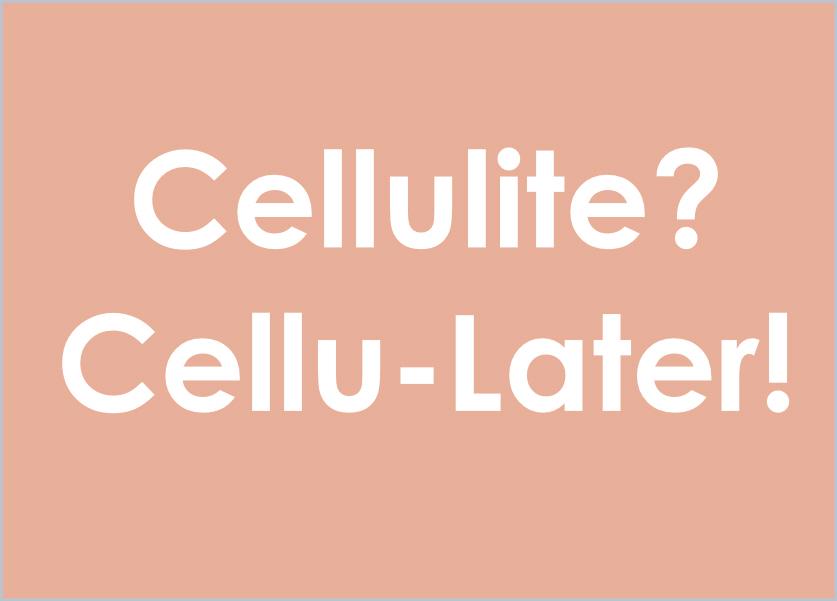 Cellulite?? Cellu-Later!! Are you Summer Body Ready?